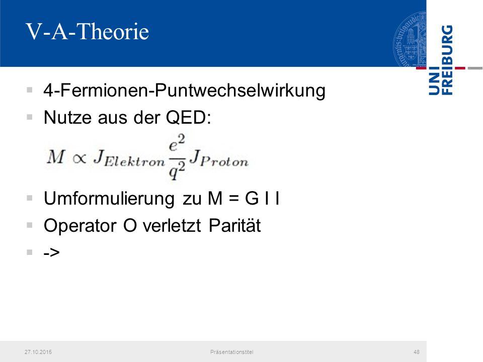 V-A-Theorie  4-Fermionen-Puntwechselwirkung  Nutze aus der QED:  Umformulierung zu M = G I I  Operator O verletzt Parität  -> 27.10.2015Präsentationstitel48