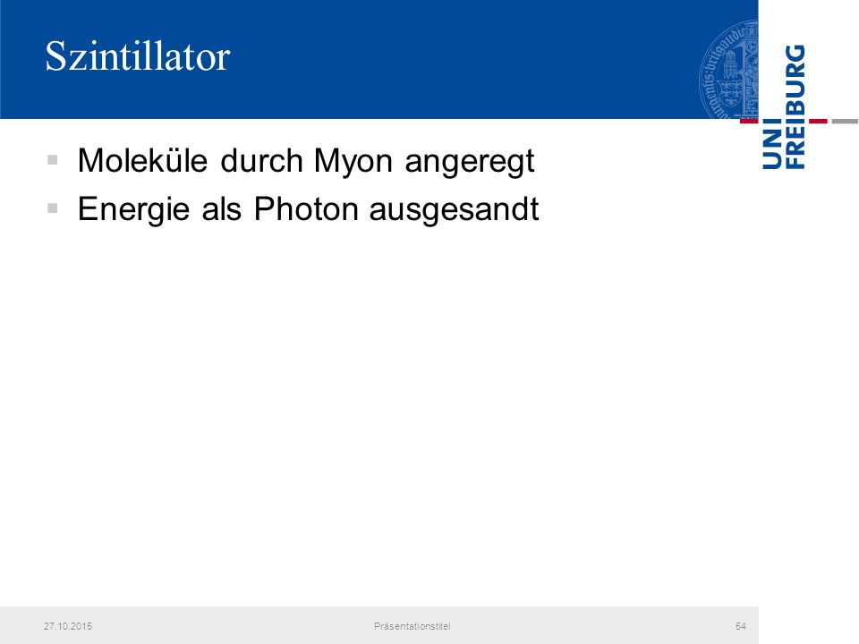 Szintillator  Moleküle durch Myon angeregt  Energie als Photon ausgesandt 27.10.2015Präsentationstitel54