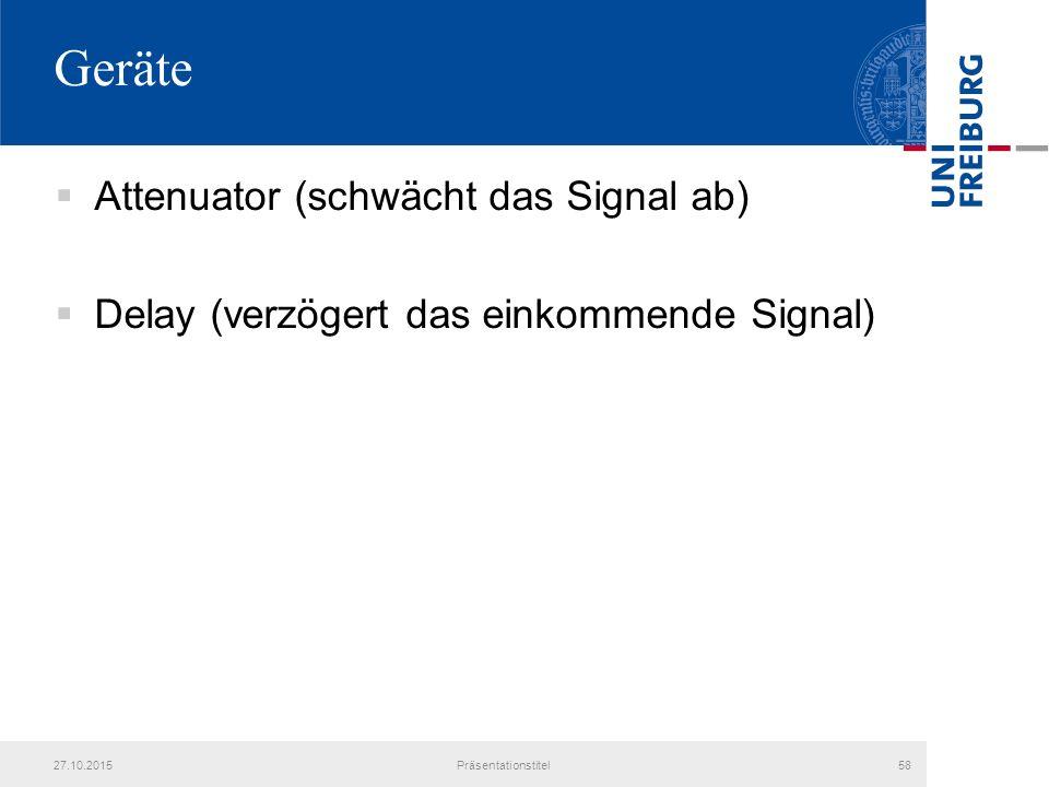 Geräte  Attenuator (schwächt das Signal ab)  Delay (verzögert das einkommende Signal) 27.10.2015Präsentationstitel58