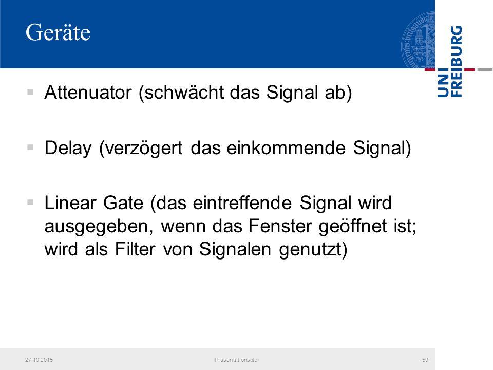 Geräte  Attenuator (schwächt das Signal ab)  Delay (verzögert das einkommende Signal)  Linear Gate (das eintreffende Signal wird ausgegeben, wenn das Fenster geöffnet ist; wird als Filter von Signalen genutzt) 27.10.2015Präsentationstitel59