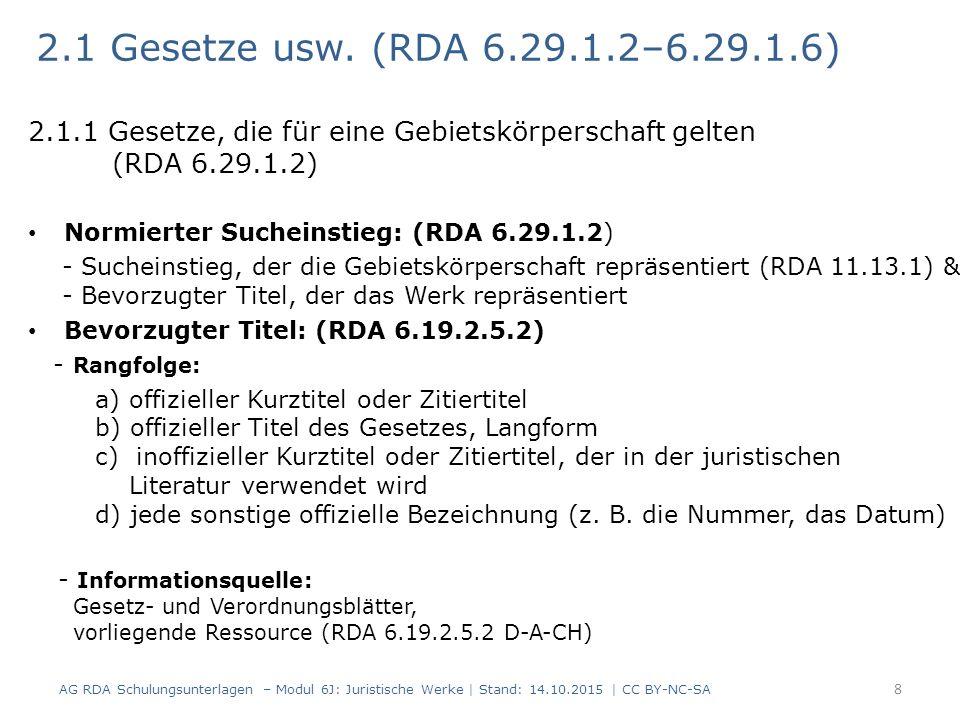 Erfassen des bevorzugten Titels: -Jahr der Verkündung, wenn es Bestandteil des Titels ist oder zur Unterscheidung benötigt wird -Geografische Bestandteile -Zählungen (RDA 6.2.1.5) 9 Gesetze, die für eine Gebietskörperschaft gelten (RDA 6.29.1.2) RDAElementErfassung 6.19.2Bevorzugter TitelDevisengesetz 2004 RDAElementErfassung 6.19.2Bevorzugter TitelErstes Pflegestärkungsgesetz RDAElementErfassung 6.19.2Bevorzugter Titel Hamburgisches Wohn- und Betreuungsqualitätsgesetz RDAElementErfassung 6.19.2Bevorzugter TitelAußerstreitgesetz (2003) AG RDA Schulungsunterlagen – Modul 6J: Juristische Werke | Stand: 14.10.2015 | CC BY-NC-SA