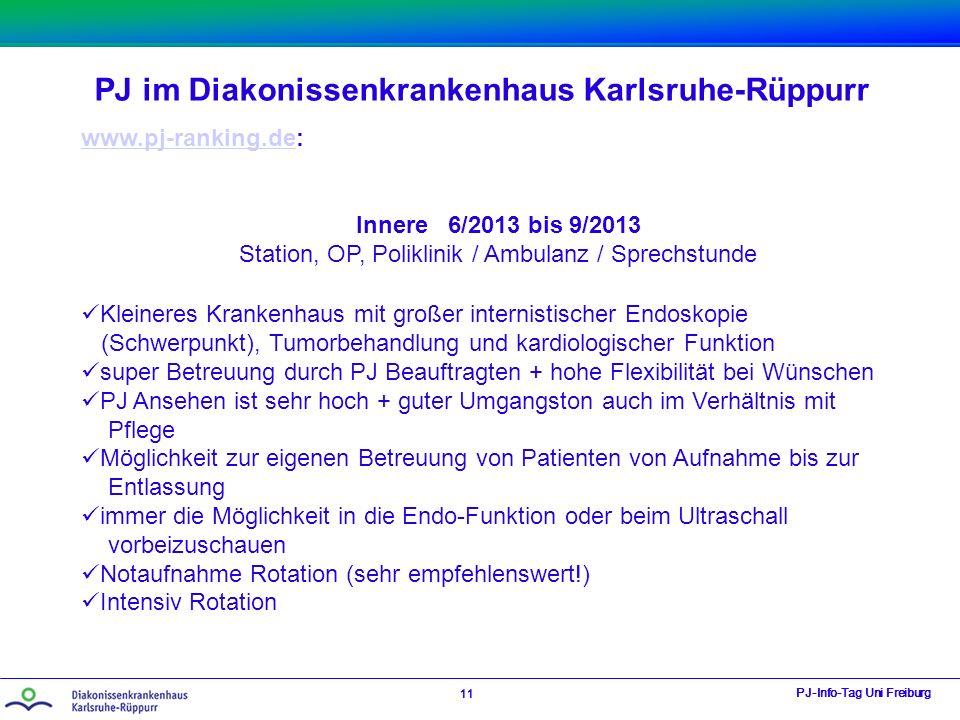 PJ im Diakonissenkrankenhaus Karlsruhe-Rüppurr PJ-Info-Tag Uni Freiburg 11 www.pj-ranking.dewww.pj-ranking.de: Innere 6/2013 bis 9/2013 Station, OP, Poliklinik / Ambulanz / Sprechstunde Kleineres Krankenhaus mit großer internistischer Endoskopie (Schwerpunkt), Tumorbehandlung und kardiologischer Funktion super Betreuung durch PJ Beauftragten + hohe Flexibilität bei Wünschen PJ Ansehen ist sehr hoch + guter Umgangston auch im Verhältnis mit Pflege Möglichkeit zur eigenen Betreuung von Patienten von Aufnahme bis zur Entlassung immer die Möglichkeit in die Endo-Funktion oder beim Ultraschall vorbeizuschauen Notaufnahme Rotation (sehr empfehlenswert!) Intensiv Rotation