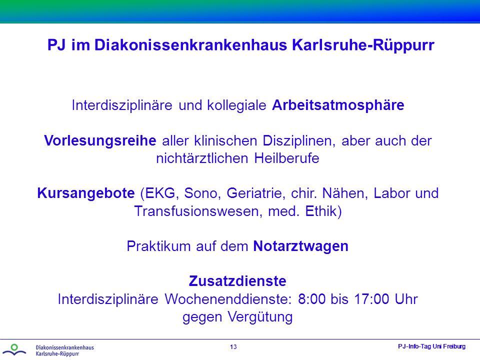 PJ im Diakonissenkrankenhaus Karlsruhe-Rüppurr PJ-Info-Tag Uni Freiburg 13 Interdisziplinäre und kollegiale Arbeitsatmosphäre Vorlesungsreihe aller klinischen Disziplinen, aber auch der nichtärztlichen Heilberufe Kursangebote (EKG, Sono, Geriatrie, chir.