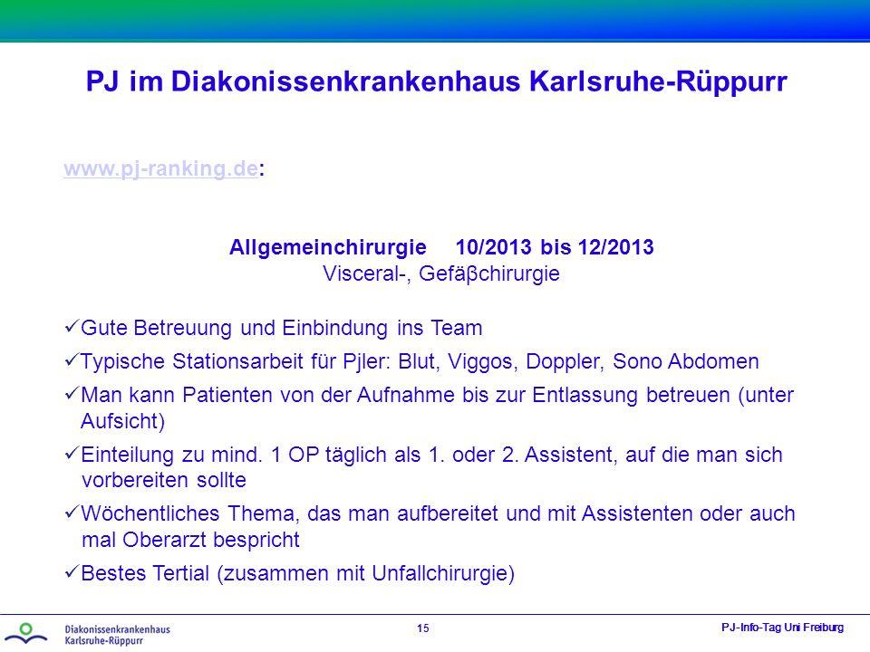 PJ im Diakonissenkrankenhaus Karlsruhe-Rüppurr PJ-Info-Tag Uni Freiburg 15 www.pj-ranking.dewww.pj-ranking.de: Allgemeinchirurgie 10/2013 bis 12/2013 Visceral-, Gefäβchirurgie Gute Betreuung und Einbindung ins Team Typische Stationsarbeit für Pjler: Blut, Viggos, Doppler, Sono Abdomen Man kann Patienten von der Aufnahme bis zur Entlassung betreuen (unter Aufsicht) Einteilung zu mind.
