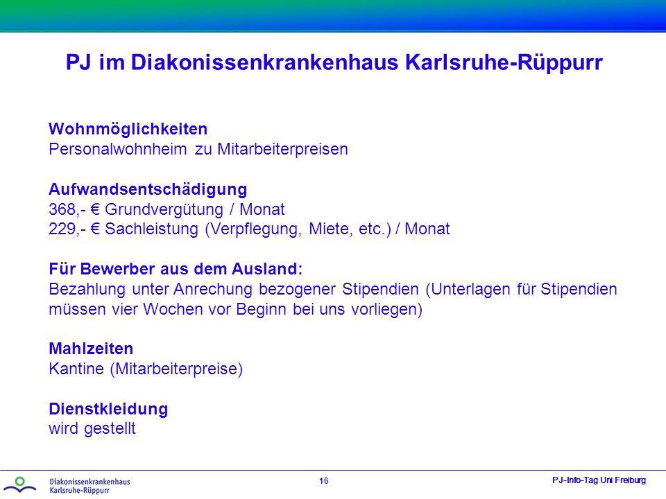 PJ im Diakonissenkrankenhaus Karlsruhe-Rüppurr PJ-Info-Tag Uni Freiburg 16 Wohnmöglichkeiten Personalwohnheim zu Mitarbeiterpreisen Aufwandsentschädigung 368,- € Grundvergütung / Monat 229,- € Sachleistung (Verpflegung, Miete, etc.) / Monat Für Bewerber aus dem Ausland: Bezahlung unter Anrechung bezogener Stipendien (Unterlagen für Stipendien müssen vier Wochen vor Beginn bei uns vorliegen) Mahlzeiten Kantine (Mitarbeiterpreise) Dienstkleidung wird gestellt