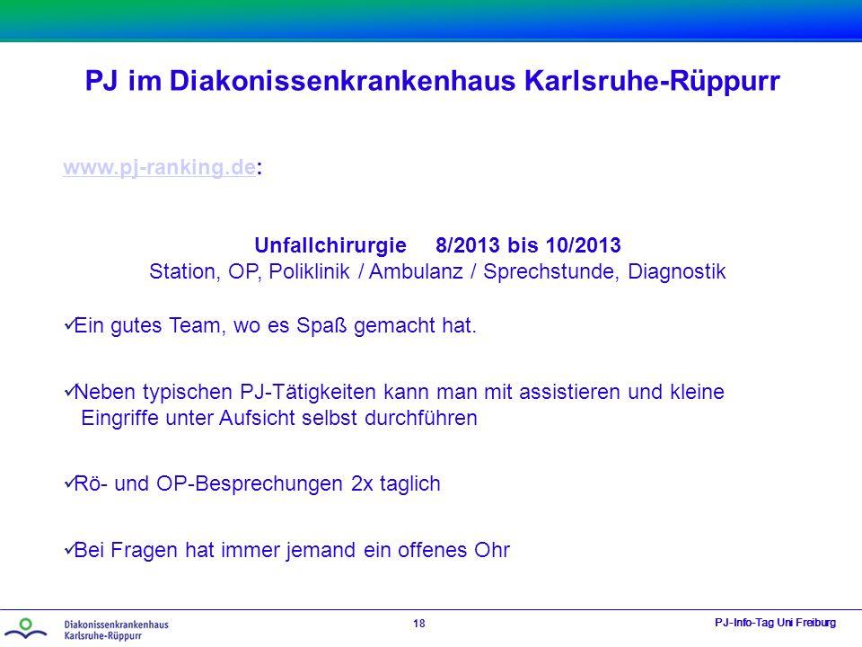 PJ im Diakonissenkrankenhaus Karlsruhe-Rüppurr PJ-Info-Tag Uni Freiburg 18 www.pj-ranking.dewww.pj-ranking.de: Unfallchirurgie 8/2013 bis 10/2013 Station, OP, Poliklinik / Ambulanz / Sprechstunde, Diagnostik Ein gutes Team, wo es Spaß gemacht hat.