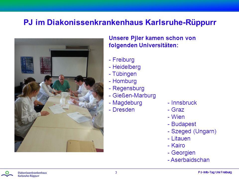 PJ im Diakonissenkrankenhaus Karlsruhe-Rüppurr PJ-Info-Tag Uni Freiburg 3 Unsere Pjler kamen schon von folgenden Universitäten: - Freiburg - Heidelber