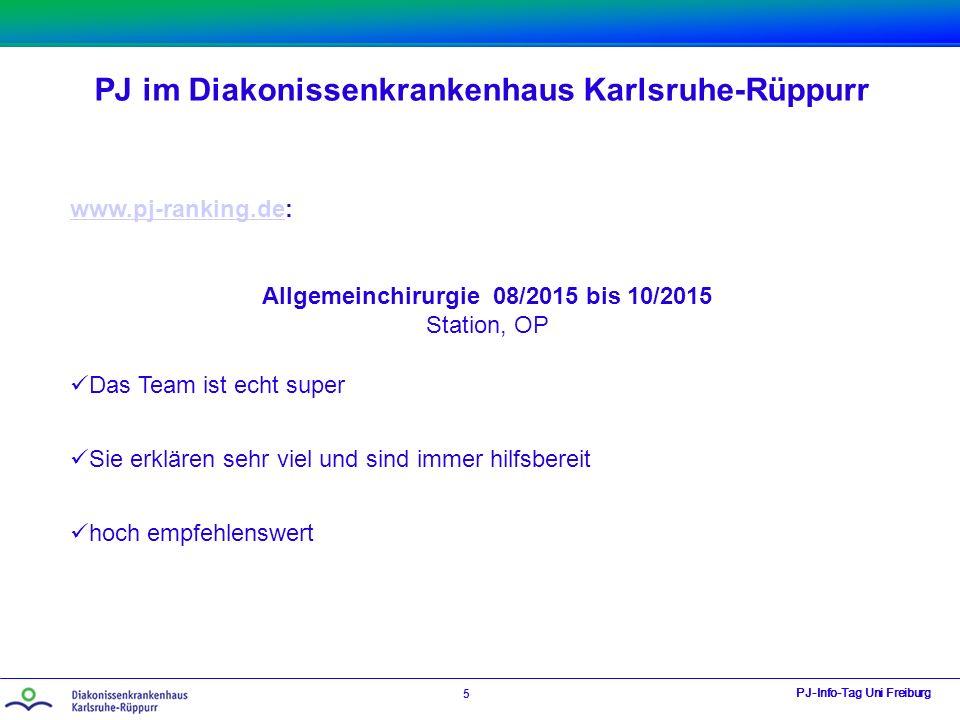 PJ im Diakonissenkrankenhaus Karlsruhe-Rüppurr PJ-Info-Tag Uni Freiburg 5 www.pj-ranking.dewww.pj-ranking.de: Allgemeinchirurgie 08/2015 bis 10/2015 Station, OP Das Team ist echt super Sie erklären sehr viel und sind immer hilfsbereit hoch empfehlenswert