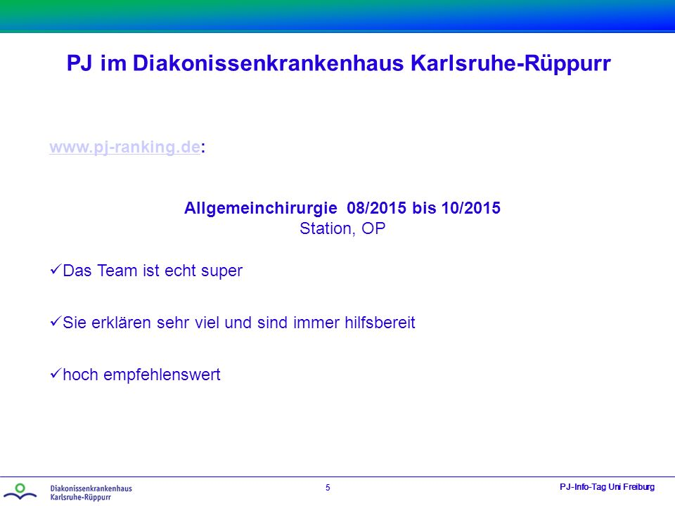 PJ im Diakonissenkrankenhaus Karlsruhe-Rüppurr PJ-Info-Tag Uni Freiburg 5 www.pj-ranking.dewww.pj-ranking.de: Allgemeinchirurgie 08/2015 bis 10/2015 S