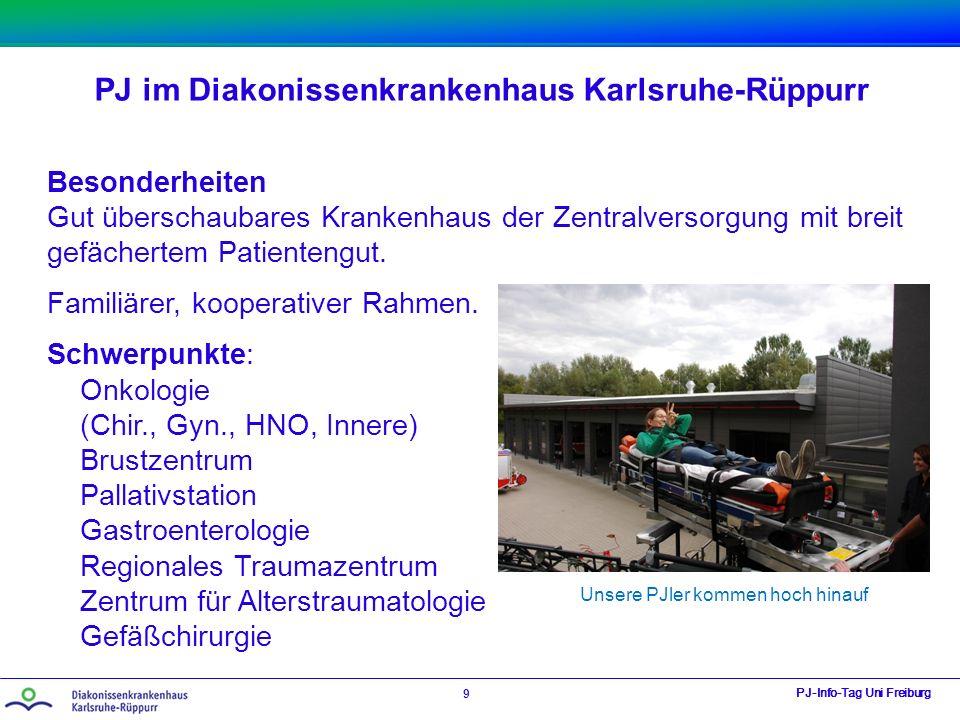 PJ im Diakonissenkrankenhaus Karlsruhe-Rüppurr PJ-Info-Tag Uni Freiburg 9 Besonderheiten Gut überschaubares Krankenhaus der Zentralversorgung mit breit gefächertem Patientengut.