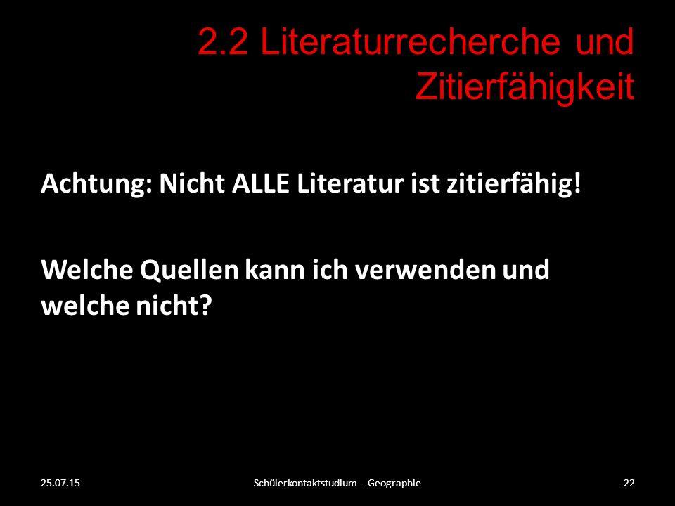 2.2 Literaturrecherche und Zitierfähigkeit 25.07.15Schülerkontaktstudium - Geographie22 Achtung: Nicht ALLE Literatur ist zitierfähig! Welche Quellen