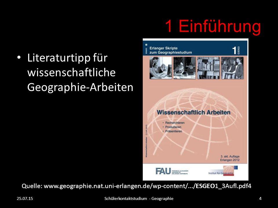 1 Einführung Literaturtipp für wissenschaftliche Geographie-Arbeiten Quelle: www.geographie.nat.uni-erlangen.de/wp-content/.../ESGEO1_3Aufl.pdf4 25.07.15Schülerkontaktstudium - Geographie4
