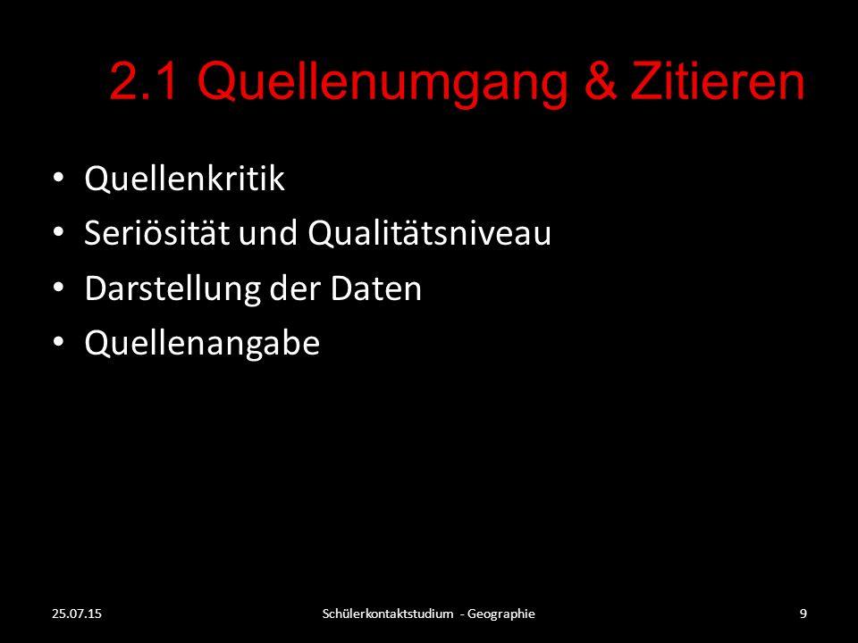 2.1 Quellenumgang & Zitieren Quellenkritik Seriösität und Qualitätsniveau Darstellung der Daten Quellenangabe 25.07.15Schülerkontaktstudium - Geograph
