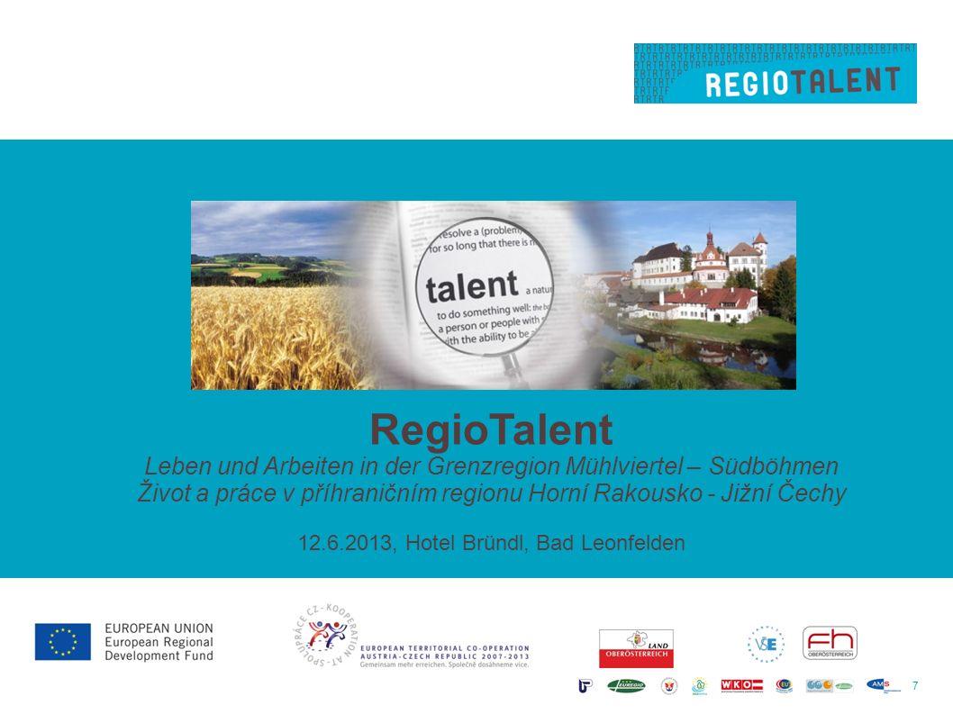 7 RegioTalent Leben und Arbeiten in der Grenzregion Mühlviertel – Südböhmen Život a práce v příhraničním regionu Horní Rakousko - Jižní Čechy 12.6.2013, Hotel Bründl, Bad Leonfelden