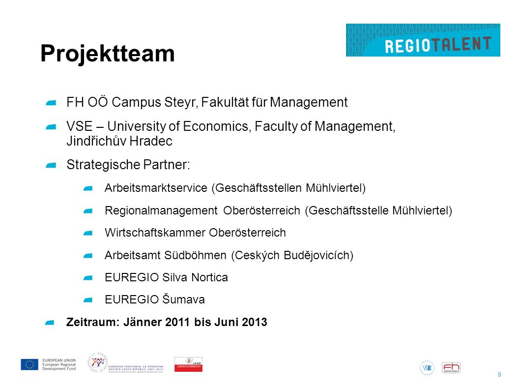 9 Projektteam FH OÖ Campus Steyr, Fakultät für Management VSE – University of Economics, Faculty of Management, Jindřichův Hradec Strategische Partner: Arbeitsmarktservice (Geschäftsstellen Mühlviertel) Regionalmanagement Oberösterreich (Geschäftsstelle Mühlviertel) Wirtschaftskammer Oberösterreich Arbeitsamt Südböhmen (Ceských Budějovicích) EUREGIO Silva Nortica EUREGIO Šumava Zeitraum: Jänner 2011 bis Juni 2013