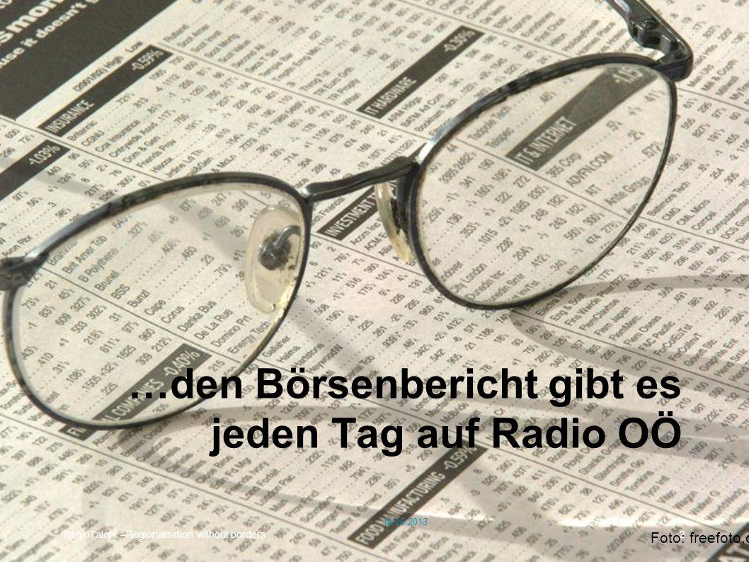 Börse im Radio RegioTalent –Regionalisation without borders2 …den Börsenbericht gibt es jeden Tag auf Radio OÖ Foto: freefoto.com 12.06.2013