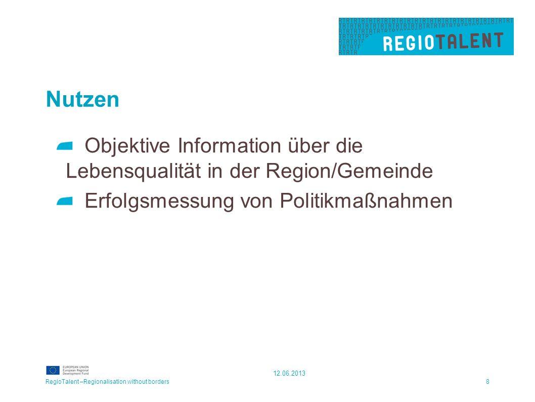 Nutzen Objektive Information über die Lebensqualität in der Region/Gemeinde Erfolgsmessung von Politikmaßnahmen RegioTalent –Regionalisation without borders8 12.06.2013
