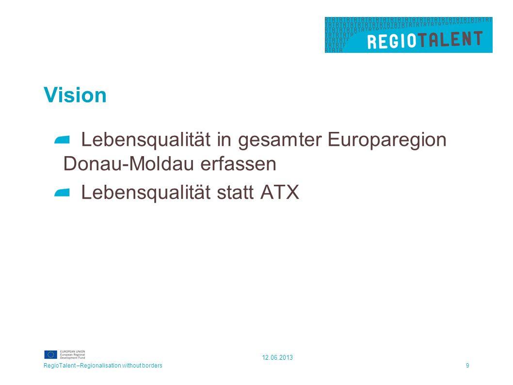 Vision Lebensqualität in gesamter Europaregion Donau-Moldau erfassen Lebensqualität statt ATX RegioTalent –Regionalisation without borders9 12.06.2013