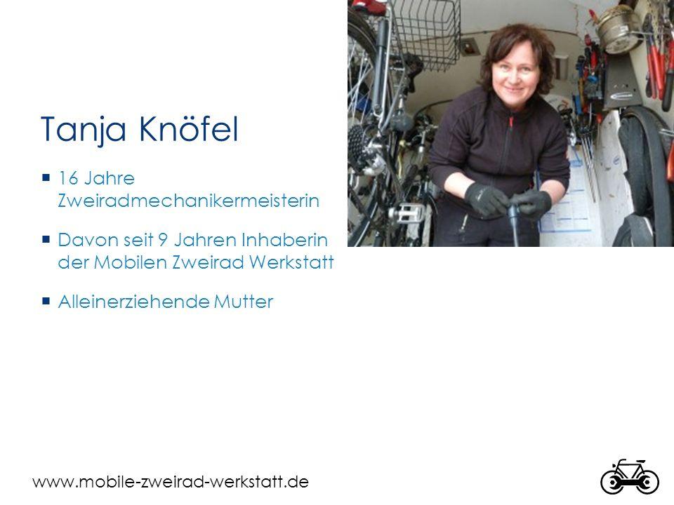 www.mobile-zweirad-werkstatt.de Tanja Knöfel  16 Jahre Zweiradmechanikermeisterin  Davon seit 9 Jahren Inhaberin der Mobilen Zweirad Werkstatt  Alleinerziehende Mutter