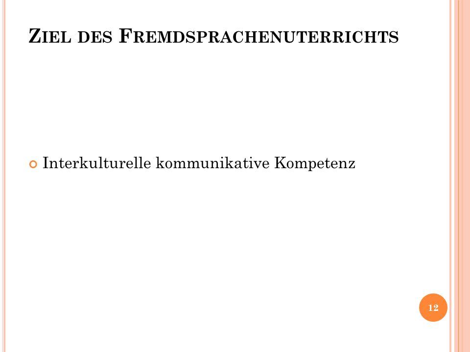 Z IEL DES F REMDSPRACHENUTERRICHTS Interkulturelle kommunikative Kompetenz 12