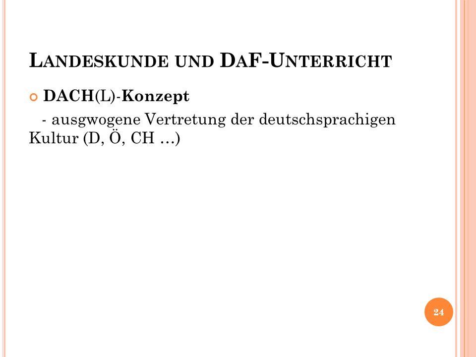 L ANDESKUNDE UND D A F-U NTERRICHT DACH (L)- Konzept - ausgwogene Vertretung der deutschsprachigen Kultur (D, Ö, CH …) 24