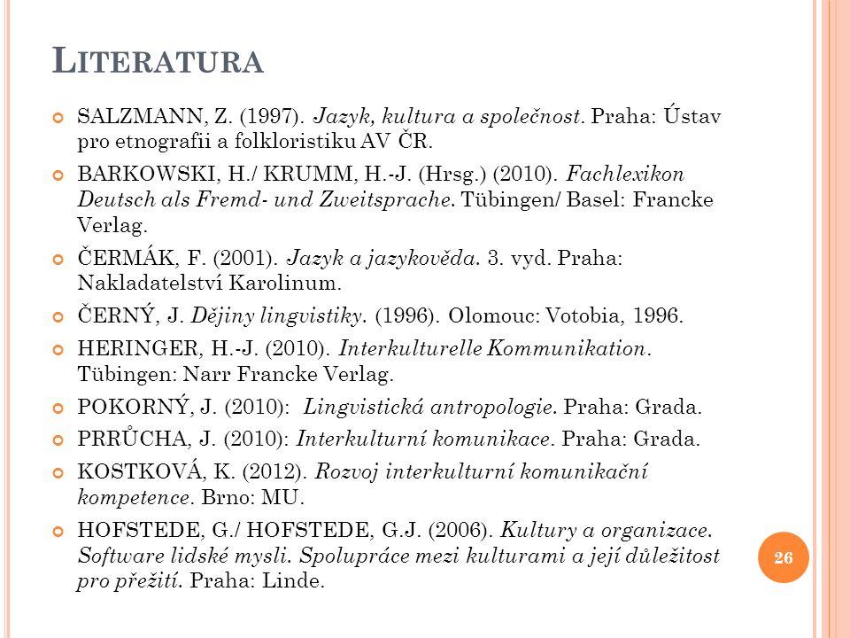 L ITERATURA SALZMANN, Z. (1997). Jazyk, kultura a společnost. Praha: Ústav pro etnografii a folkloristiku AV ČR. BARKOWSKI, H./ KRUMM, H.-J. (Hrsg.) (