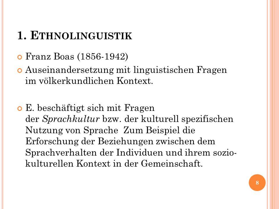 1. E THNOLINGUISTIK Franz Boas (1856-1942) Auseinandersetzung mit linguistischen Fragen im völkerkundlichen Kontext. E. beschäftigt sich mit Fragen de