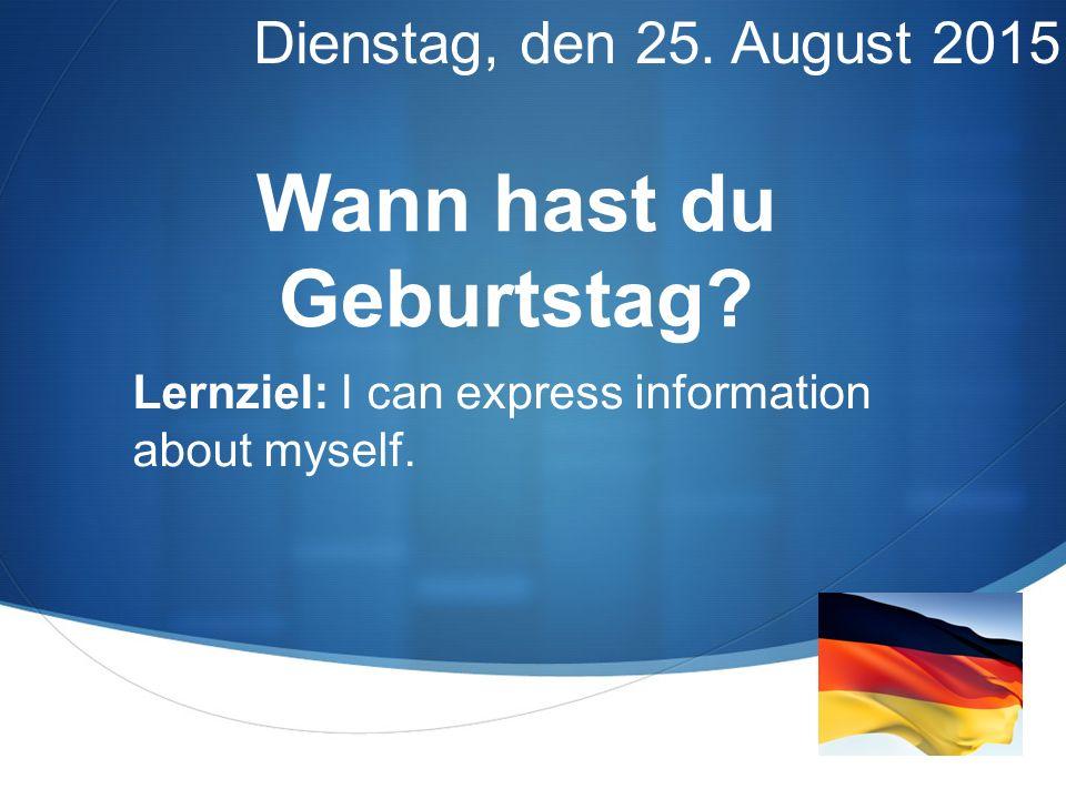  Wann hast du Geburtstag? Dienstag, den 25. August 2015 Lernziel: I can express information about myself.