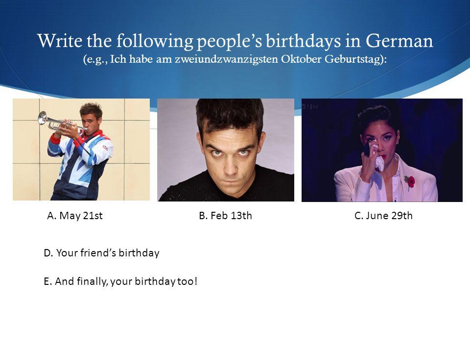 Write the following people's birthdays in German (e.g., Ich habe am zweiundzwanzigsten Oktober Geburtstag): A. May 21stB. Feb 13thC. June 29th D. Your