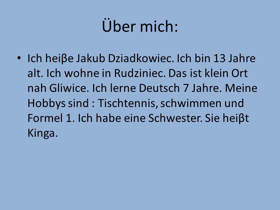 Über mich: Ich heiβe Jakub Dziadkowiec. Ich bin 13 Jahre alt. Ich wohne in Rudziniec. Das ist klein Ort nah Gliwice. Ich lerne Deutsch 7 Jahre. Meine