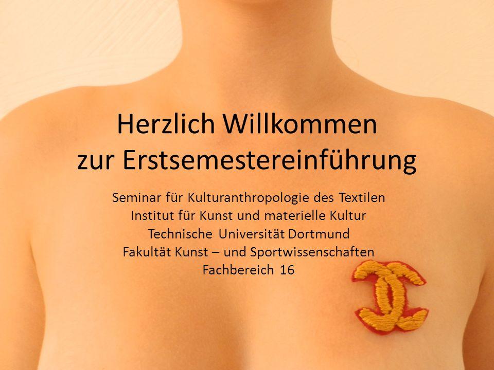 Herzlich Willkommen zur Erstsemestereinführung Seminar für Kulturanthropologie des Textilen Institut für Kunst und materielle Kultur Technische Univer