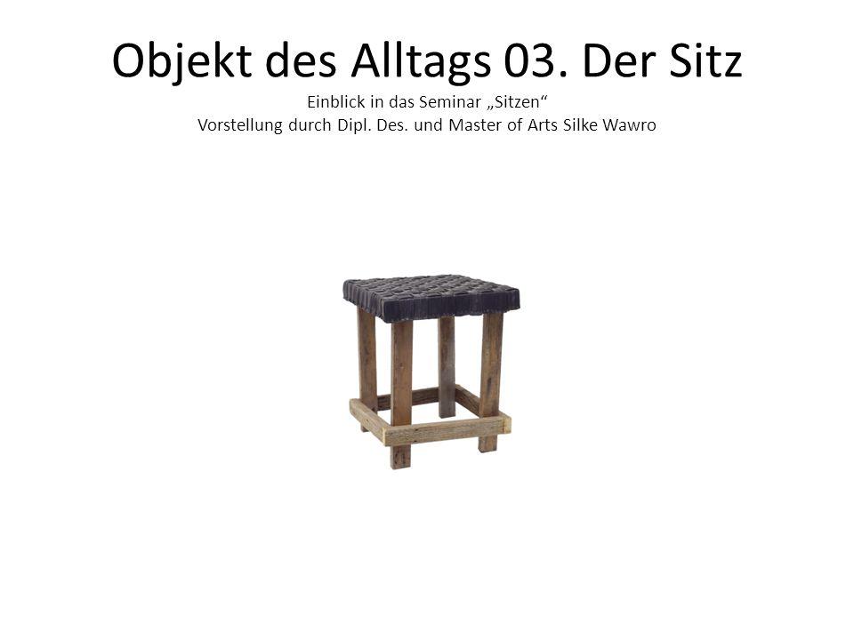 """Objekt des Alltags 03. Der Sitz Einblick in das Seminar """"Sitzen"""" Vorstellung durch Dipl. Des. und Master of Arts Silke Wawro"""