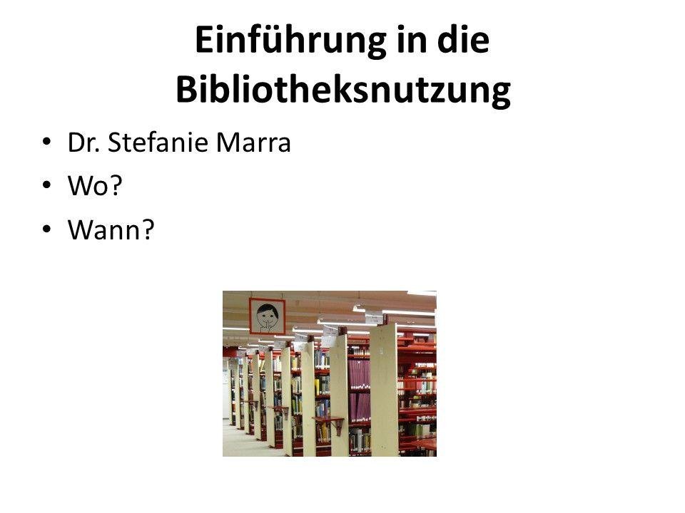 Einführung in die Bibliotheksnutzung Dr. Stefanie Marra Wo? Wann?
