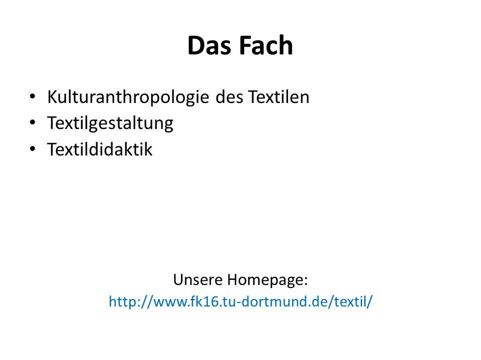 Das Fach Kulturanthropologie des Textilen Textilgestaltung Textildidaktik Unsere Homepage: http://www.fk16.tu-dortmund.de/textil/