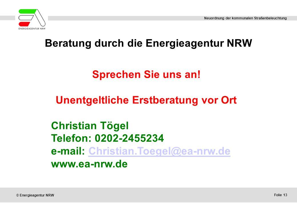 Folie 13 © Energieagentur NRW Neuordnung der kommunalen Straßenbeleuchtung Beratung durch die Energieagentur NRW Sprechen Sie uns an! Unentgeltliche E
