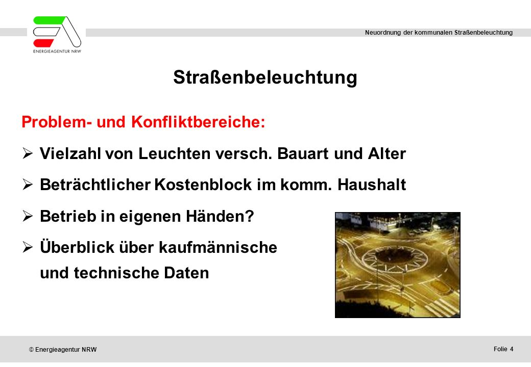 Folie 4 © Energieagentur NRW Neuordnung der kommunalen Straßenbeleuchtung Straßenbeleuchtung Problem- und Konfliktbereiche:  Vielzahl von Leuchten versch.