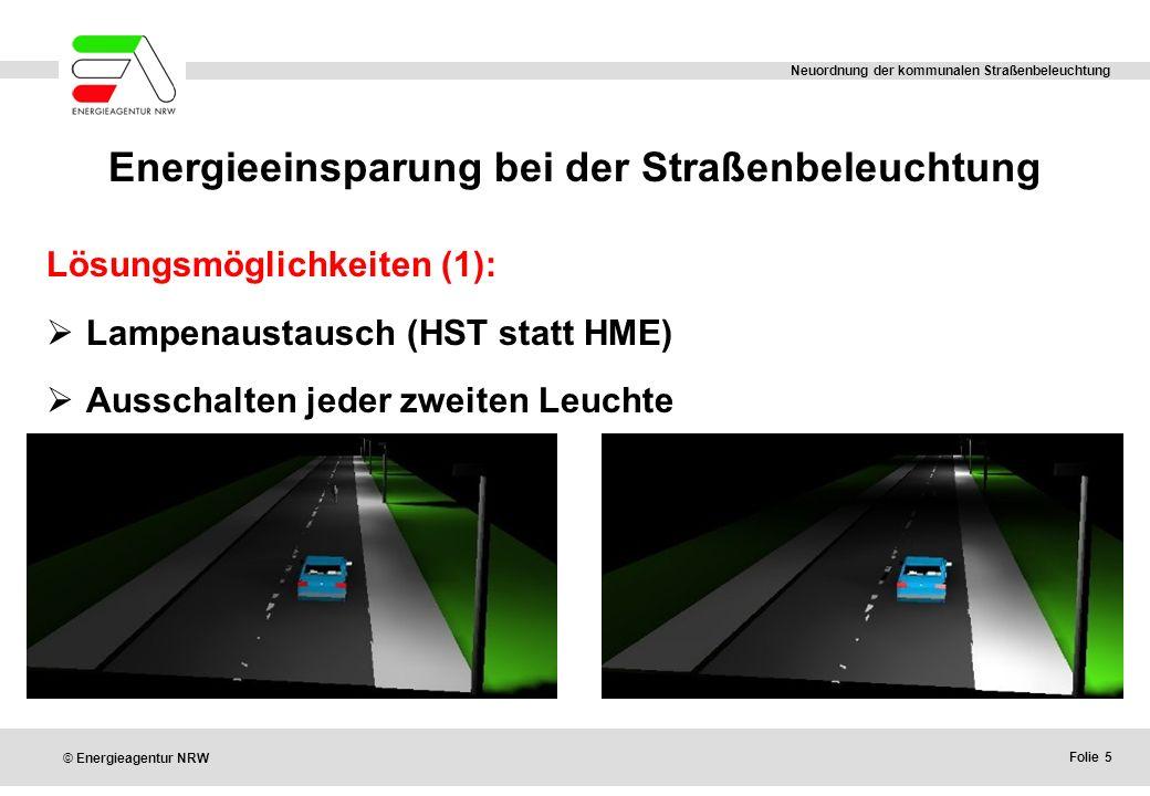 Folie 5 © Energieagentur NRW Neuordnung der kommunalen Straßenbeleuchtung Energieeinsparung bei der Straßenbeleuchtung Lösungsmöglichkeiten (1):  Lampenaustausch (HST statt HME)  Ausschalten jeder zweiten Leuchte