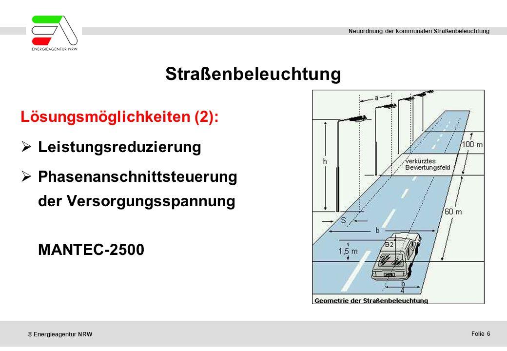 Folie 6 © Energieagentur NRW Neuordnung der kommunalen Straßenbeleuchtung Straßenbeleuchtung Lösungsmöglichkeiten (2):  Leistungsreduzierung  Phasenanschnittsteuerung der Versorgungsspannung MANTEC-2500
