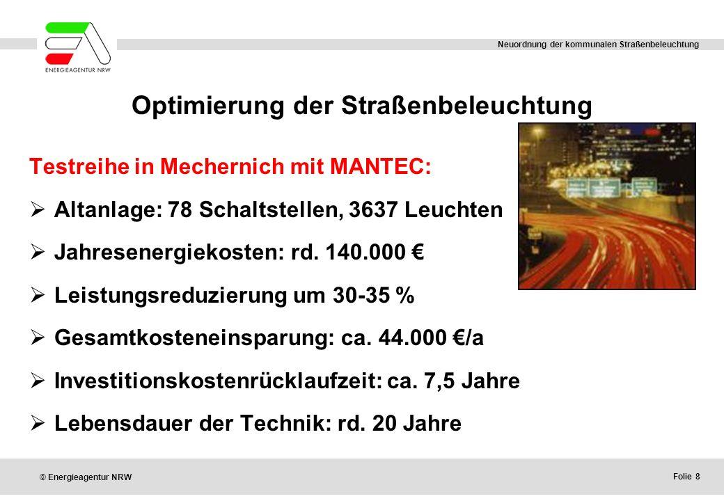 Folie 8 © Energieagentur NRW Neuordnung der kommunalen Straßenbeleuchtung Optimierung der Straßenbeleuchtung Testreihe in Mechernich mit MANTEC:  Altanlage: 78 Schaltstellen, 3637 Leuchten  Jahresenergiekosten: rd.