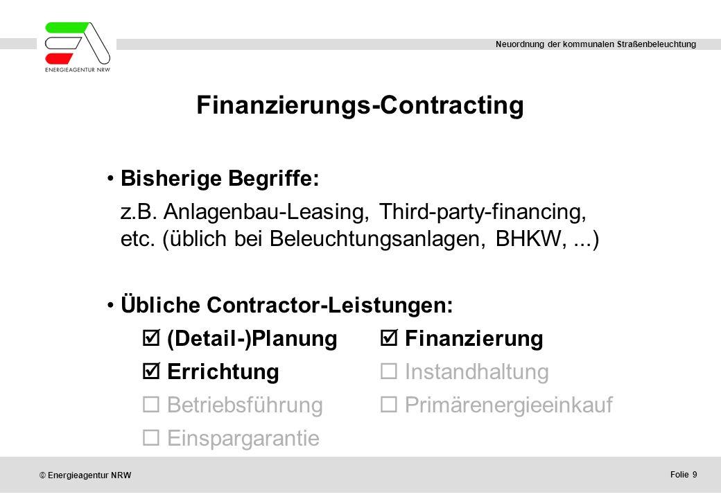 Folie 9 © Energieagentur NRW Neuordnung der kommunalen Straßenbeleuchtung Finanzierungs-Contracting Bisherige Begriffe: z.B. Anlagenbau-Leasing, Third