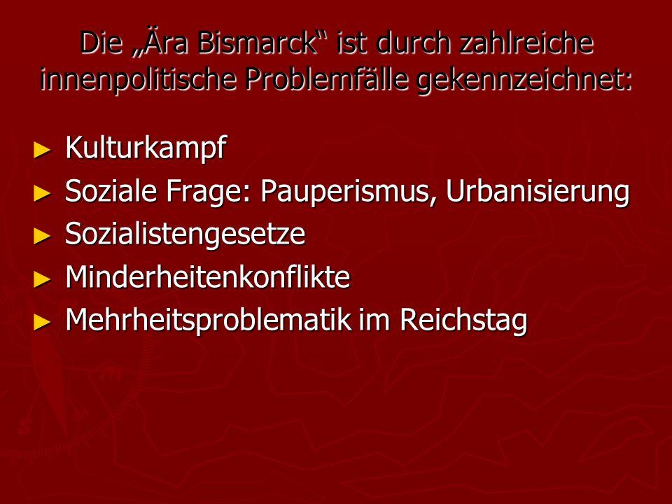 """Die """"Ära Bismarck ist durch zahlreiche innenpolitische Problemfälle gekennzeichnet: ► Kulturkampf ► Soziale Frage: Pauperismus, Urbanisierung ► Sozialistengesetze ► Minderheitenkonflikte ► Mehrheitsproblematik im Reichstag"""