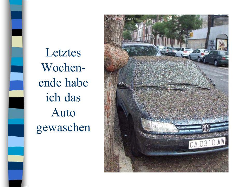 Letztes Wochen- ende habe ich das Auto gewaschen