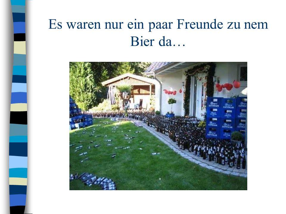 Es waren nur ein paar Freunde zu nem Bier da…