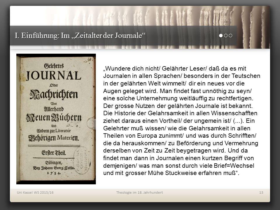 """I. Einführung: Im """"Zeitalter der Journale"""" ●○○ Uni Kassel WS 2015/16Theologie im 18. Jahrhundert13 """"Wundere dich nicht/ Gelährter Leser/ daß da es mit"""