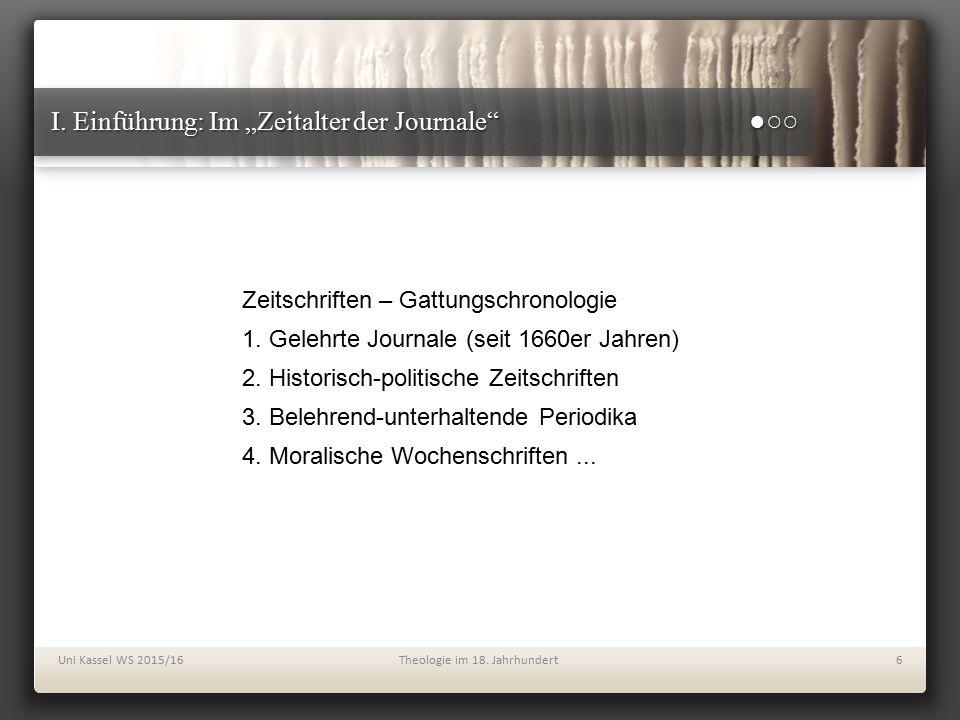 """I. Einführung: Im """"Zeitalter der Journale"""" ●○○ Uni Kassel WS 2015/16Theologie im 18. Jahrhundert6 Zeitschriften – Gattungschronologie 1. Gelehrte Jour"""