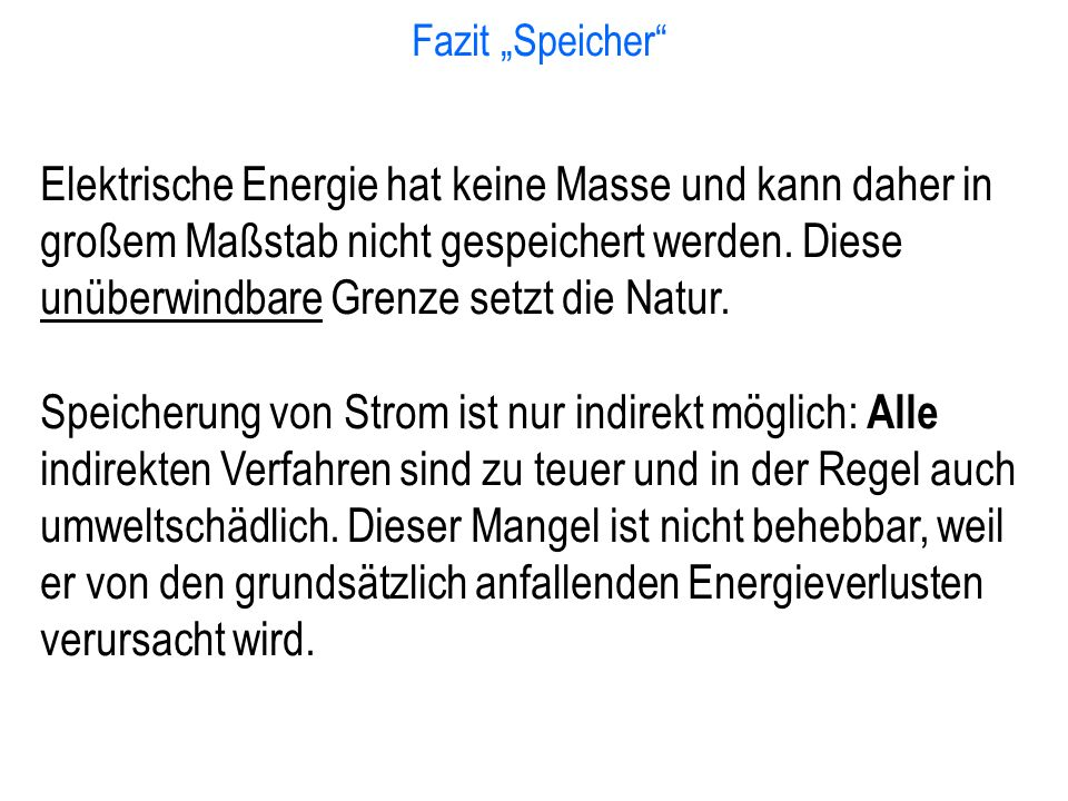 """Fazit """"Speicher"""" Elektrische Energie hat keine Masse und kann daher in großem Maßstab nicht gespeichert werden. Diese unüberwindbare Grenze setzt die"""