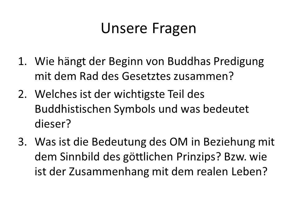 Unsere Fragen 1.Wie hängt der Beginn von Buddhas Predigung mit dem Rad des Gesetztes zusammen.