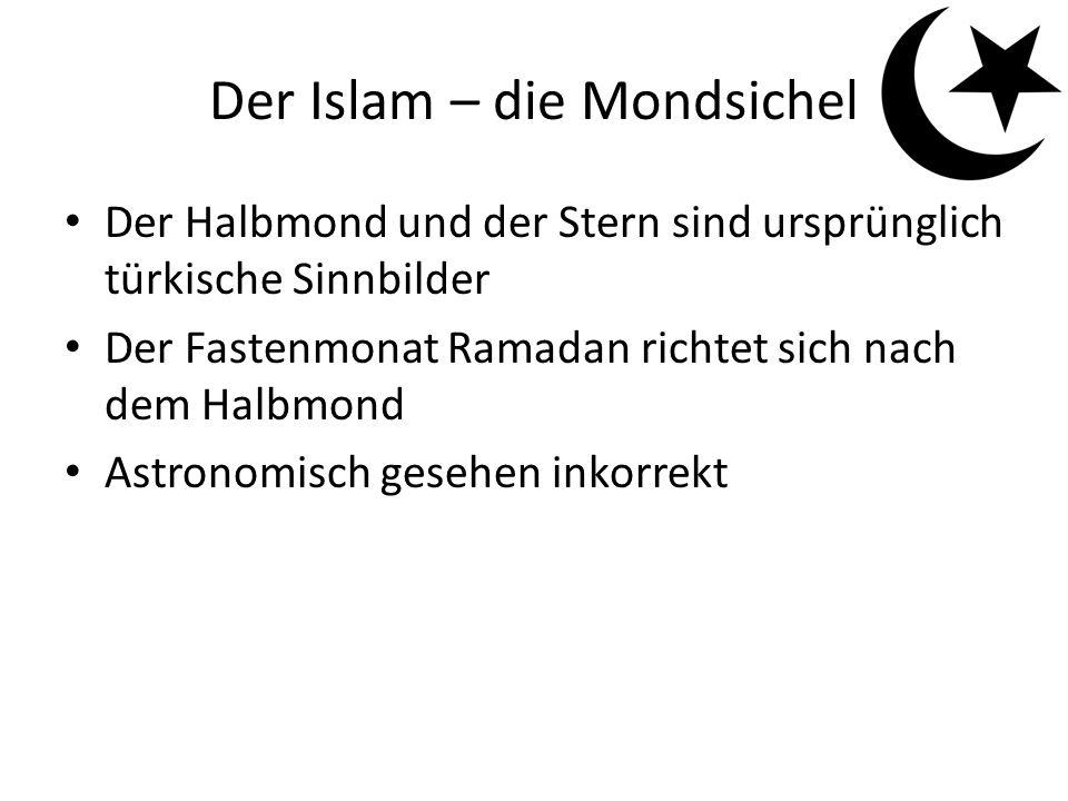 Der Islam – die Mondsichel Der Halbmond und der Stern sind ursprünglich türkische Sinnbilder Der Fastenmonat Ramadan richtet sich nach dem Halbmond Astronomisch gesehen inkorrekt