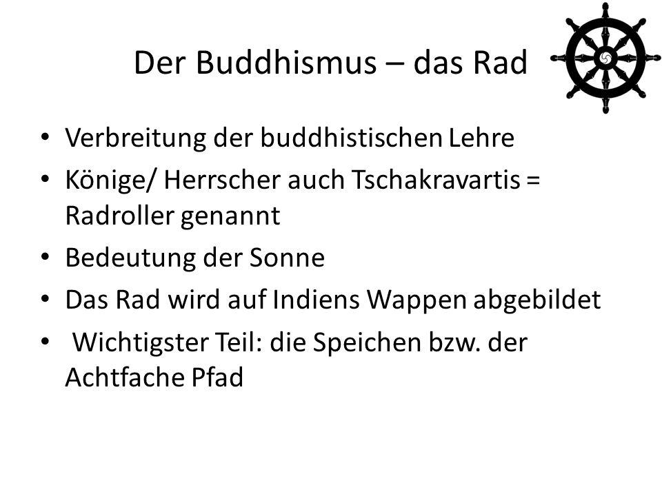 Der Buddhismus – das Rad Verbreitung der buddhistischen Lehre Könige/ Herrscher auch Tschakravartis = Radroller genannt Bedeutung der Sonne Das Rad wird auf Indiens Wappen abgebildet Wichtigster Teil: die Speichen bzw.