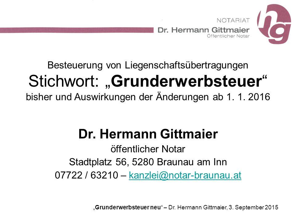"""""""Grunderwerbsteuer neu"""" – Dr. Hermann Gittmaier, 3. September 2015 Besteuerung von Liegenschaftsübertragungen Stichwort: """"Grunderwerbsteuer"""" bisher un"""